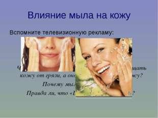Влияние мыла на кожу Вспомните телевизионную рекламу: «Обычное мыло сушит кож