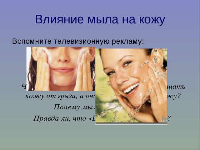 Влияние мыла на кожу Вспомните телевизионную рекламу: «Обычное мыло сушит кож...