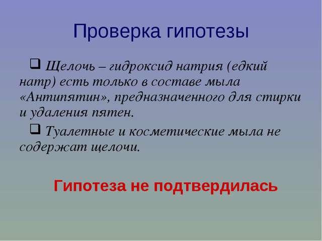 Проверка гипотезы Щелочь – гидроксид натрия (едкий натр) есть только в состав...
