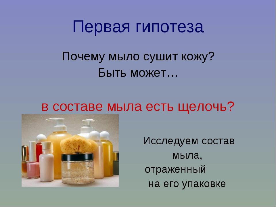 Первая гипотеза Почему мыло сушит кожу? Быть может… в составе мыла есть щелоч...