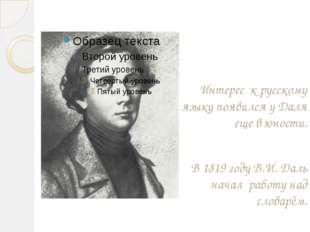 Интерес к русскому языку появился у Даля еще в юности. В 1819 году В.И. Даль