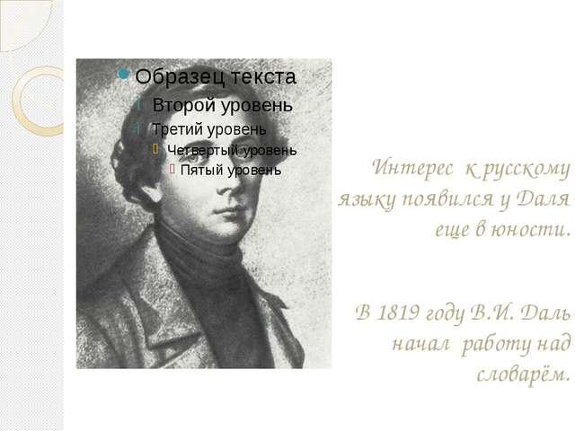 Интерес к русскому языку появился у Даля еще в юности. В 1819 году В.И. Даль...