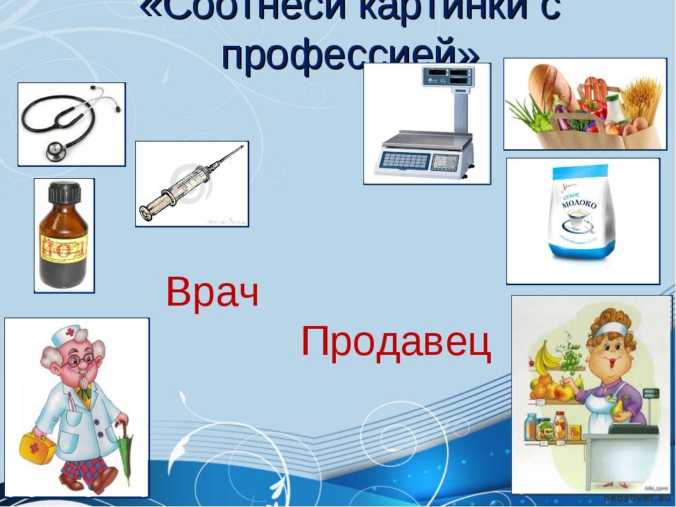 «Соотнеси картинки с профессией» Врач  Продавец