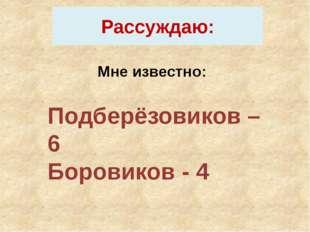 Рассуждаю: Мне известно: Подберёзовиков – 6 Боровиков - 4