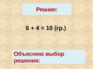 Решаю: 6 + 4 = 10 (гр.) Объясняю выбор решения: