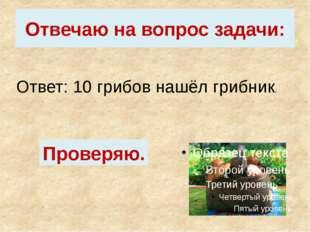 Отвечаю на вопрос задачи: Ответ: 10 грибов нашёл грибник. Проверяю.