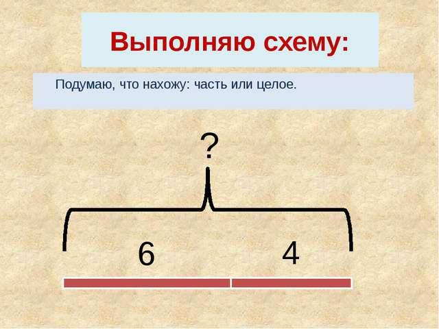 Выполняю схему: Подумаю, что нахожу: часть или целое. 6 4 ?