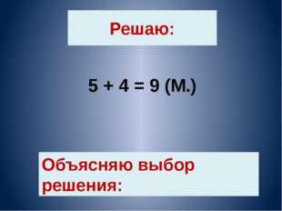 Решаю: 5 + 4 = 9 (М.) Объясняю выбор решения: