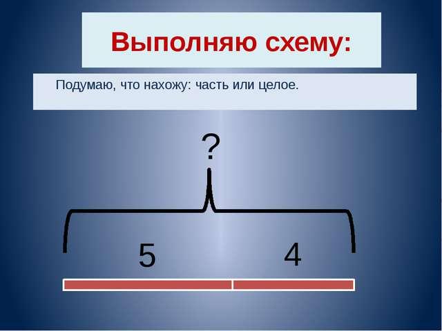 Выполняю схему: Подумаю, что нахожу: часть или целое. 5 4 ?