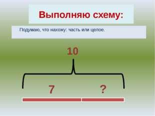 Выполняю схему: Подумаю, что нахожу: часть или целое. 7 ? 10