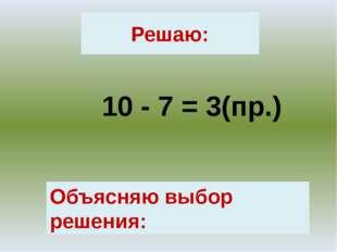 Решаю: 10 - 7 = 3(пр.) Объясняю выбор решения: