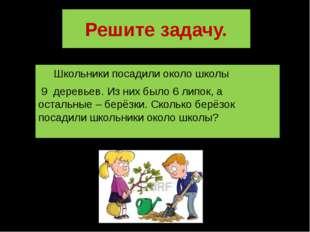 Решите задачу. Школьники посадили около школы 9 деревьев. Из них было 6 липок