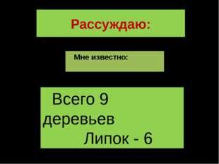 Рассуждаю: Мне известно: Всего 9 деревьев Липок - 6