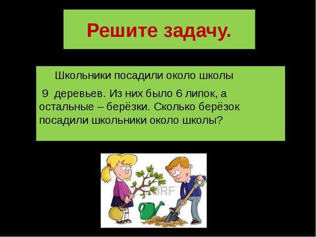 Решите задачу. Школьники посадили около школы 9 деревьев. Из них было 6 липок...