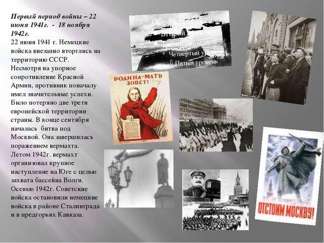 Первый период войны – 22 июня 1941г. - 18 ноября 1942г. 22 июня 1941 г. Неме...