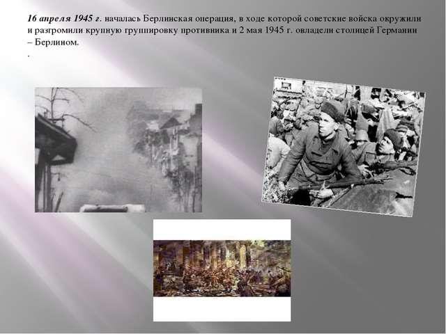 16 апреля 1945 г. началась Берлинская операция, в ходе которой советские войс...
