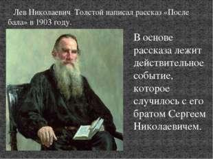 Лев Николаевич Толстой написал рассказ «После бала» в 1903 году. В основе ра