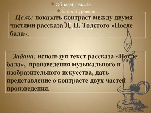 Цель: показать контраст между двумя частями рассказа Л. Н. Толстого «После б...
