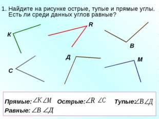 Прямые: Острые: Тупые: Равные: 1. Найдите на рисунке острые, тупые и прямые