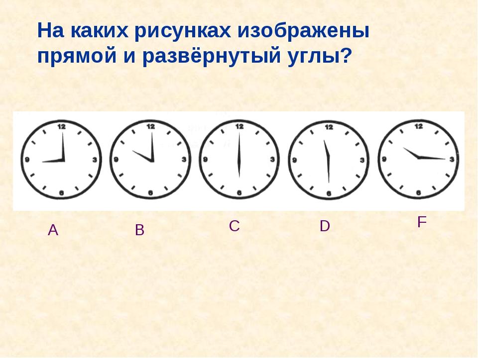 А В С D F На каких рисунках изображены прямой и развёрнутый углы?