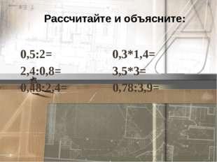 Рассчитайте и объясните: 0,5:2= 0,3*1,4= 2,4:0,8= 3,5*3= 0,48:2,4= 0,78:3,9=