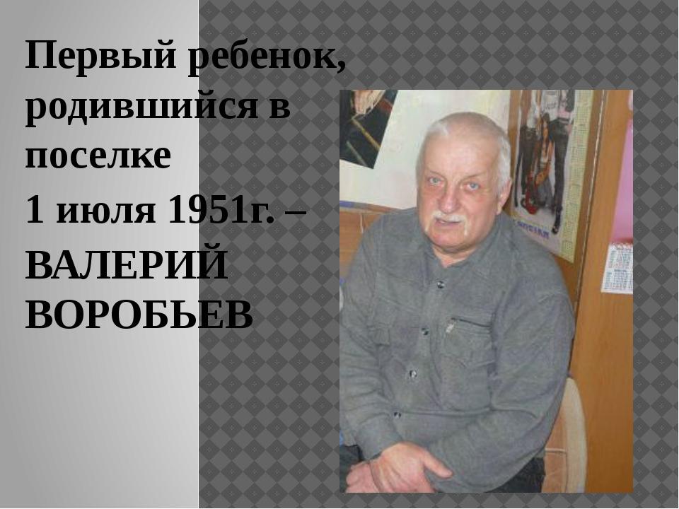 Первый ребенок, родившийся в поселке 1 июля 1951г. – ВАЛЕРИЙ ВОРОБЬЕВ
