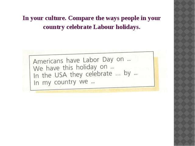 In your culture. Compare the ways people in your country celebrate Labour hol...