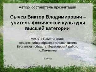 Автор- составитель презентации Сычев Виктор Владимирович – учитель физической