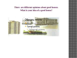 There are different opinions about good houses. What is your idea of a good h