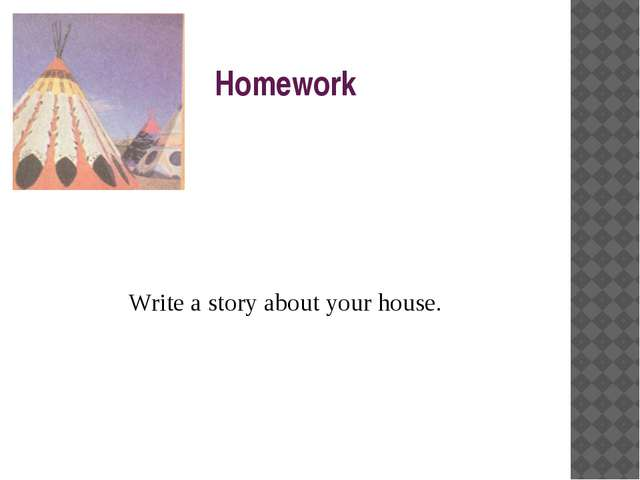 Homework Write a story about your house.