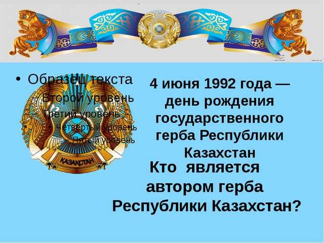Кто является автором герба Республики Казахстан? 4 июня 1992 года — день рожд...