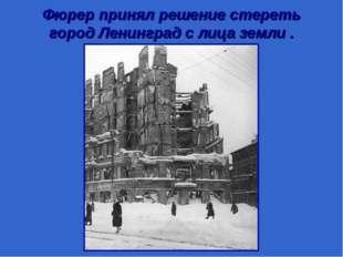 Фюрер принял решение стереть город Ленинград с лица земли .