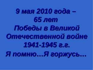9 мая 2010 года – 65 лет Победы в Великой Отечественной войне 1941-1945 г.г.