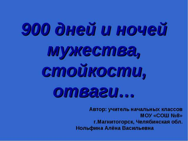 900 дней и ночей мужества, стойкости, отваги… Автор: учитель начальных классо...