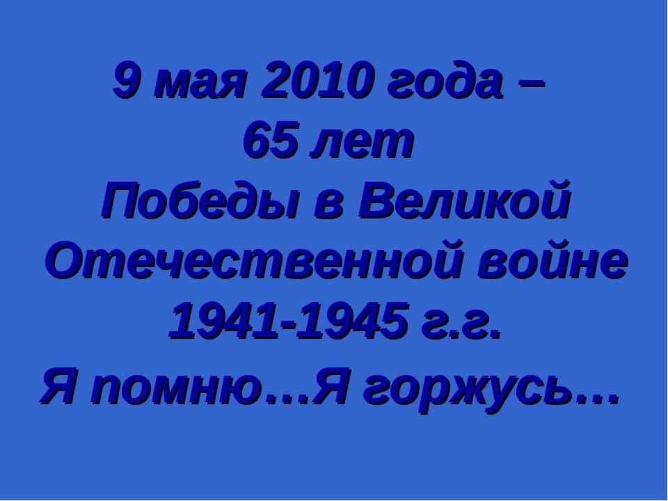 9 мая 2010 года – 65 лет Победы в Великой Отечественной войне 1941-1945 г.г....