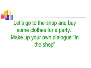 Let's go to the shop and buy some clothes for a party. Make up your own dialo