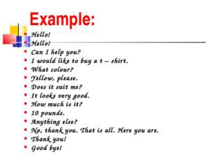 Example: Hello! Hello! Can I help you? I would like to buy a t – shirt. What