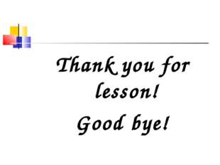 Thank you for lesson! Good bye!