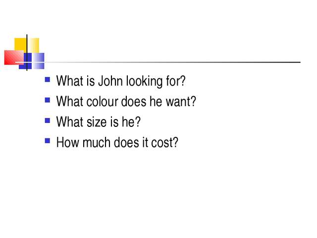 What is John looking for? What colour does he want? What size is he? How much...