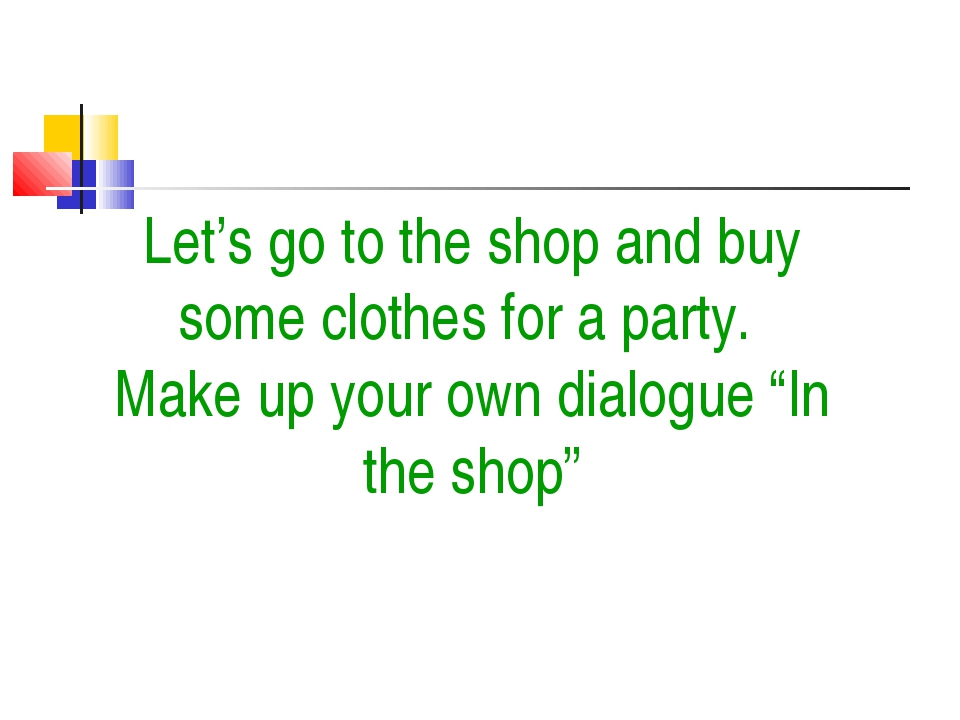 Let's go to the shop and buy some clothes for a party. Make up your own dialo...