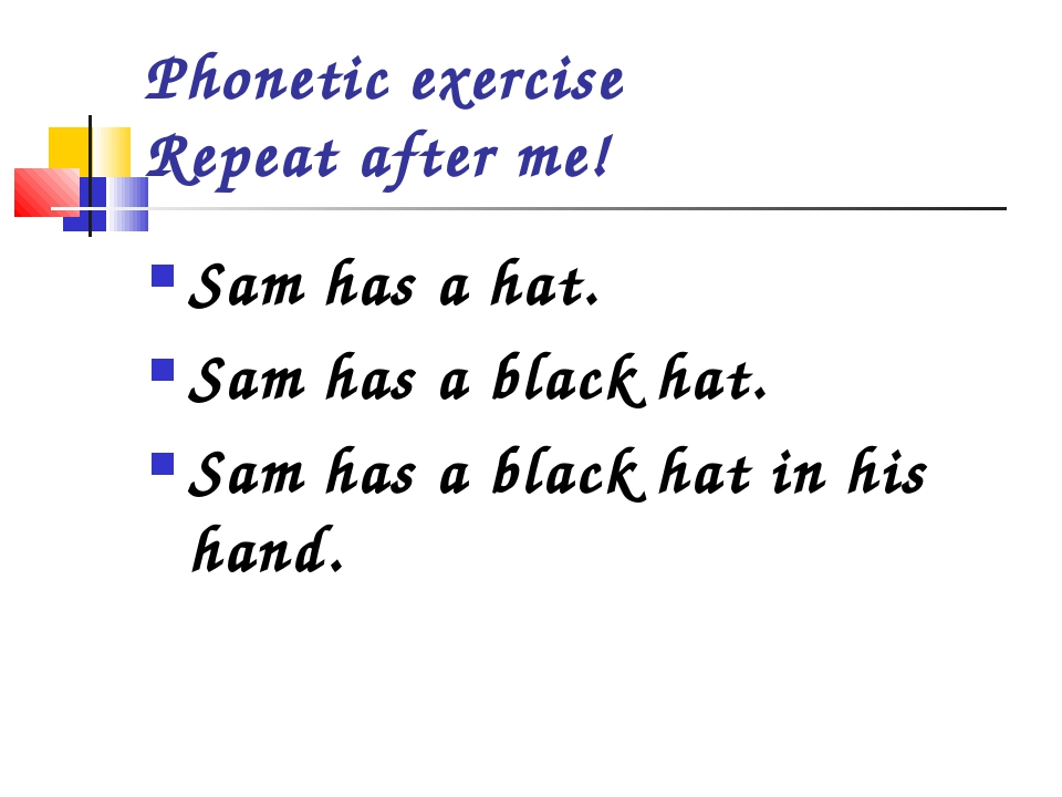Phonetic exercise Repeat after me! Sam has a hat. Sam has a black hat. Sam ha...