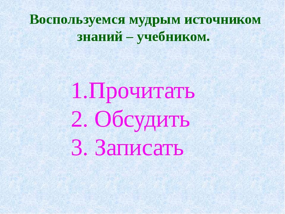 Воспользуемся мудрым источником знаний – учебником. 1.Прочитать 2. Обсудить 3...