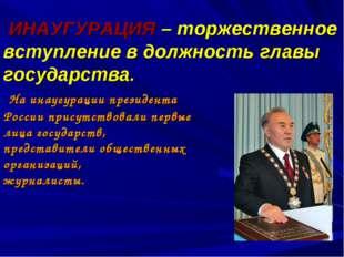ИНАУГУРАЦИЯ – торжественное вступление в должность главы государства. На ина