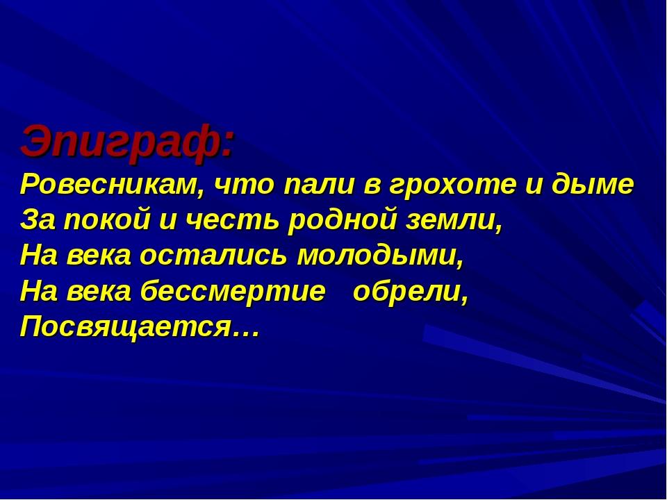 Эпиграф: Ровесникам, что пали в грохоте и дыме За покой и честь родной земли,...