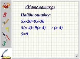 Найди ошибку:             Найди ошибку:           5х-20=9х-36           5(