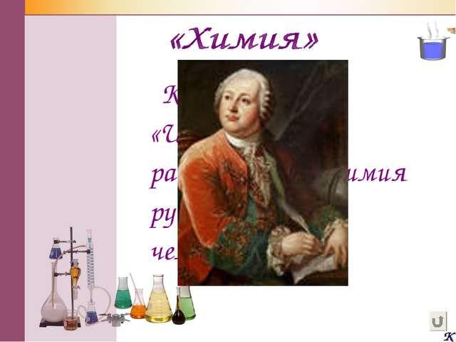 Кто автор слов «Широко распростирает химия руки свои в дела человеческие»?...
