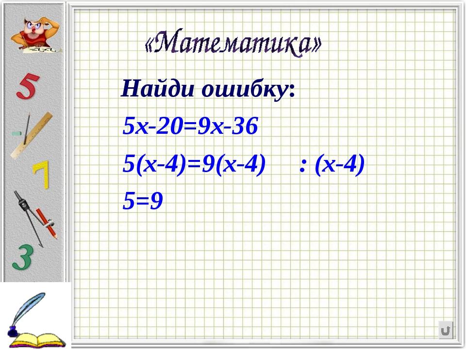 Найди ошибку:             Найди ошибку:           5х-20=9х-36           5(...