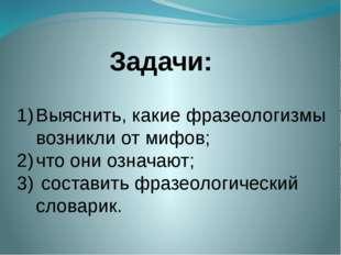 Задачи: Выяснить, какие фразеологизмы возникли от мифов; что они означают; со