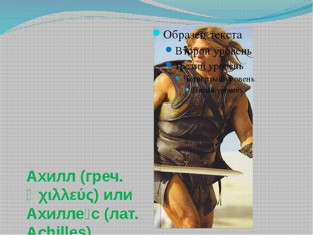 Ахилл (греч. Ἀχιλλεύς) или Ахилле́с (лат. Achilles)