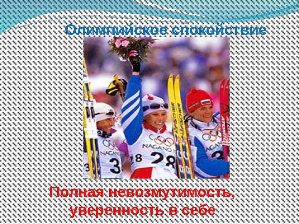 Олимпийское спокойствие Полная невозмутимость, уверенность в себе
